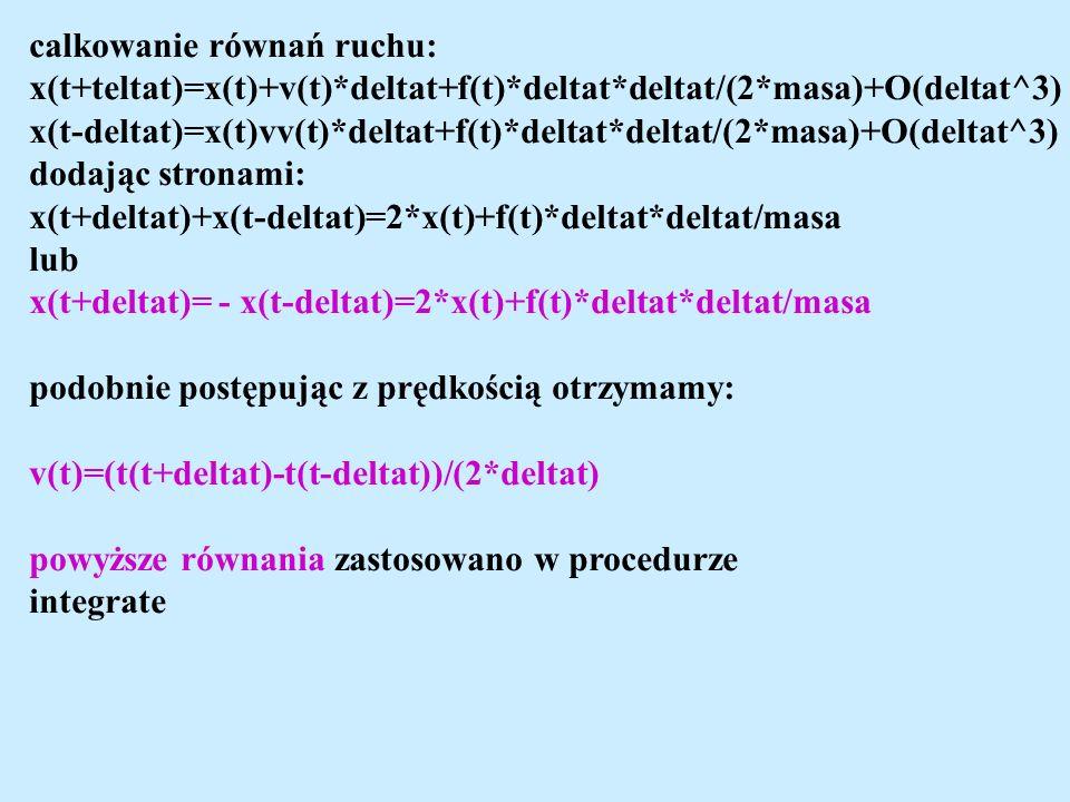 calkowanie równań ruchu: x(t+teltat)=x(t)+v(t)*deltat+f(t)*deltat*deltat/(2*masa)+O(deltat^3) x(t-deltat)=x(t)vv(t)*deltat+f(t)*deltat*deltat/(2*masa)+O(deltat^3) dodając stronami: x(t+deltat)+x(t-deltat)=2*x(t)+f(t)*deltat*deltat/masa lub x(t+deltat)= - x(t-deltat)=2*x(t)+f(t)*deltat*deltat/masa podobnie postępując z prędkością otrzymamy: v(t)=(t(t+deltat)-t(t-deltat))/(2*deltat) powyższe równania zastosowano w procedurze integrate