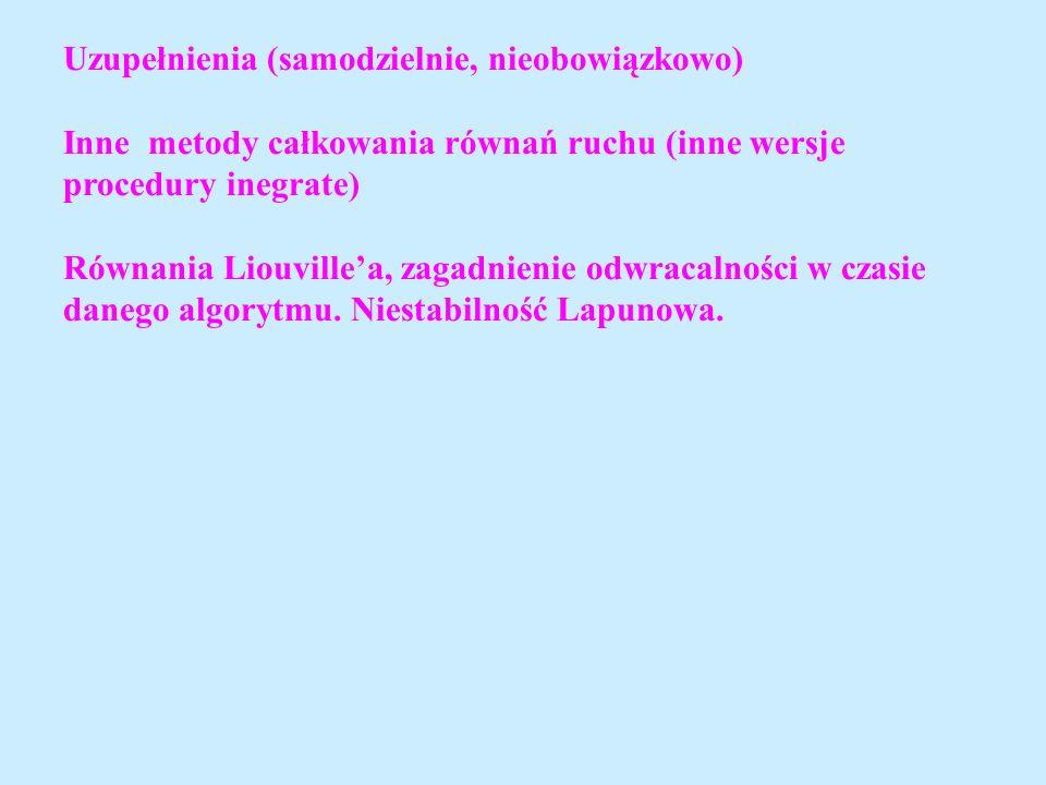 Uzupełnienia (samodzielnie, nieobowiązkowo) Inne metody całkowania równań ruchu (inne wersje procedury inegrate) Równania Liouvillea, zagadnienie odwr