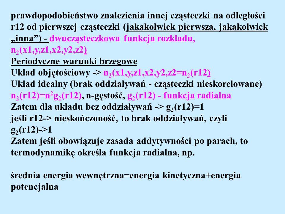 prawdopodobieństwo znalezienia innej cząsteczki na odległości r12 od pierwszej cząsteczki (jakakolwiek pierwsza, jakakolwiek inna) - dwucząsteczkowa funkcja rozkładu, n 2 (x1,y,z1,x2,y2,z2) Periodyczne warunki brzegowe Układ objętościowy -> n 2 (x1,y,z1,x2,y2,z2=n 2 (r12) Układ idealny (brak oddziaływań - cząsteczki nieskorelowane) n 2 (r12)=n 2 g 2 (r12), n-gęstość, g 2 (r12) - funkcja radialna Zatem dla układu bez oddziaływań -> g 2 (r12)=1 jeśli r12-> nieskończoność, to brak oddziaływań, czyli g 2 (r12)->1 Zatem jeśli obowiązuje zasada addytywności po parach, to termodynamikę określa funkcja radialna, np.