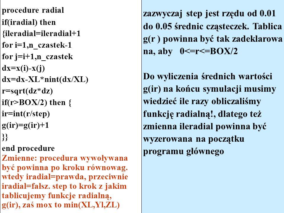 procedure radial if(iradial) then {ileradial=ileradial+1 for i=1,n_czastek-1 for j=i+1,n_czastek dx=x(i)-x(j) dx=dx-XL*nint(dx/XL) r=sqrt(dz*dz) if(r>BOX/2) then { ir=int(r/step) g(ir)=g(ir)+1 }} end procedure Zmienne: procedura wywoływana być powinna po kroku równowag.