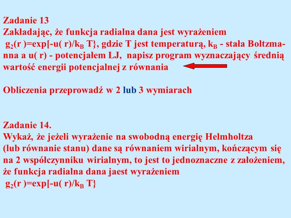 Zadanie 13 Zakładając, że funkcja radialna dana jest wyrażeniem g 2 (r )=exp[-u( r)/k B T}, gdzie T jest temperaturą, k B - stała Boltzma- nna a u( r) - potencjałem LJ, napisz program wyznaczający średnią wartość energii potencjalnej z równania Obliczenia przeprowadź w 2 lub 3 wymiarach Zadanie 14.