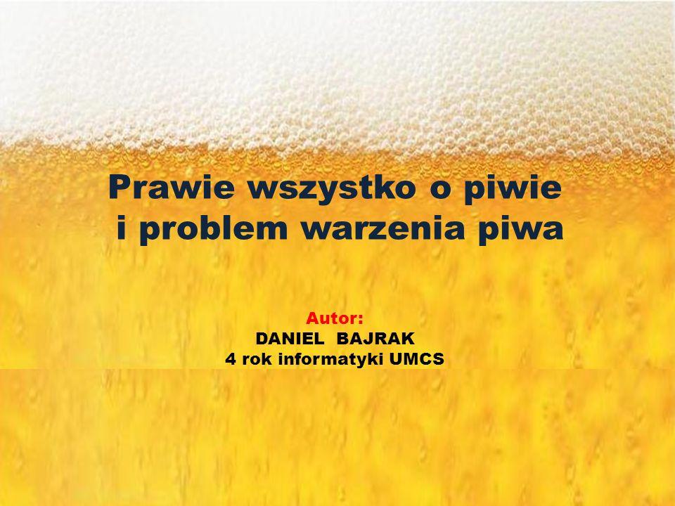 Prawie wszystko o piwie i problem warzenia piwa Autor: DANIEL BAJRAK 4 rok informatyki UMCS