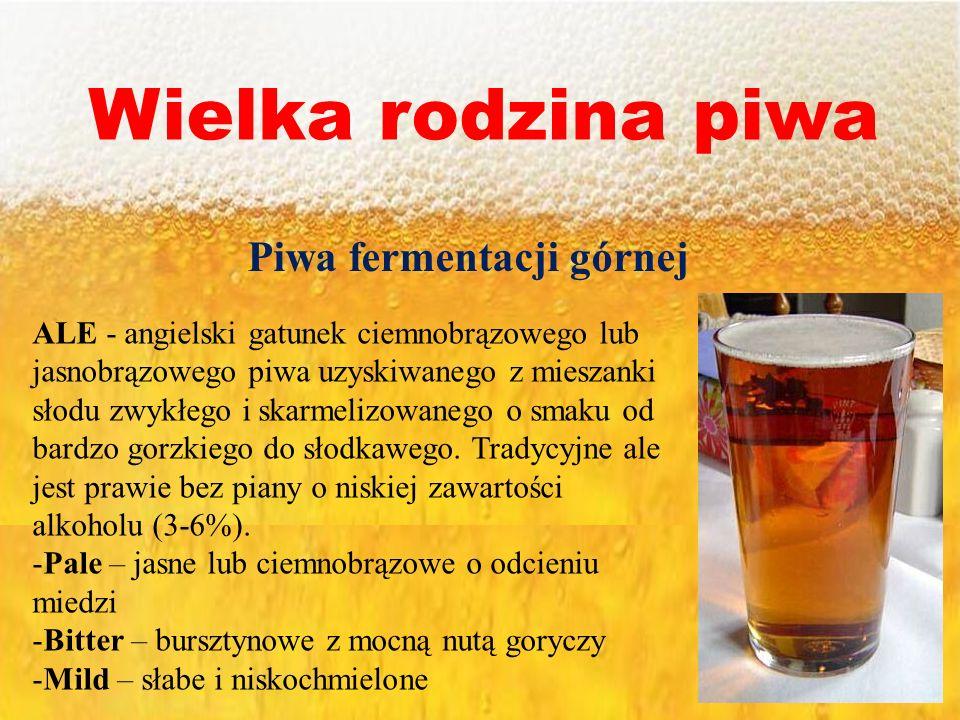 Wielka rodzina piwa Piwa fermentacji górnej ALE - angielski gatunek ciemnobrązowego lub jasnobrązowego piwa uzyskiwanego z mieszanki słodu zwykłego i