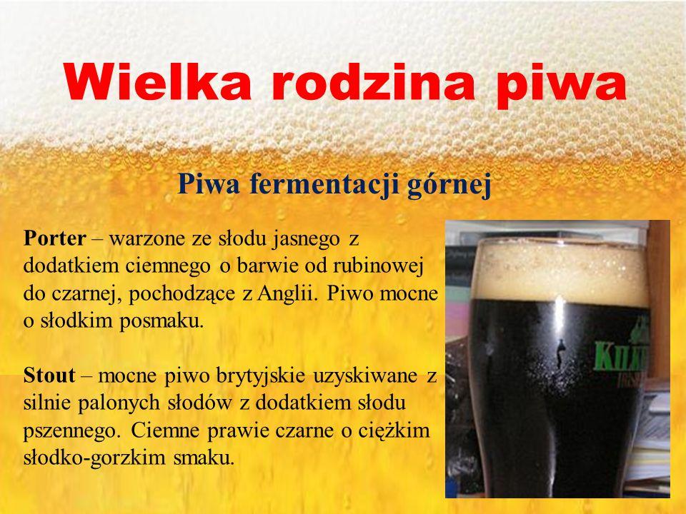 Wielka rodzina piwa Piwa fermentacji górnej Porter – warzone ze słodu jasnego z dodatkiem ciemnego o barwie od rubinowej do czarnej, pochodzące z Angl