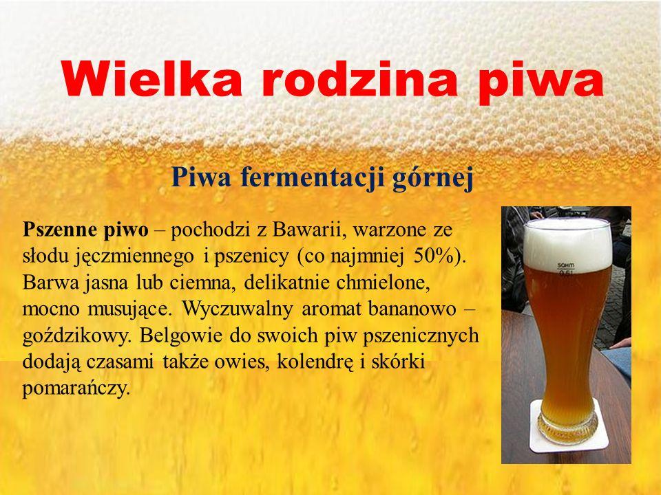 Wielka rodzina piwa Piwa fermentacji górnej Pszenne piwo – pochodzi z Bawarii, warzone ze słodu jęczmiennego i pszenicy (co najmniej 50%). Barwa jasna