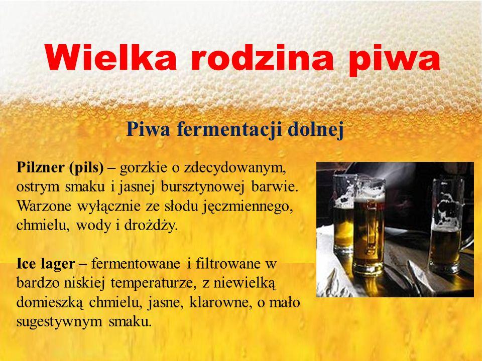 Wielka rodzina piwa Piwa fermentacji dolnej Pilzner (pils) – gorzkie o zdecydowanym, ostrym smaku i jasnej bursztynowej barwie. Warzone wyłącznie ze s