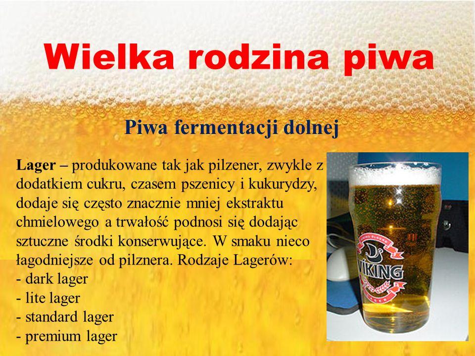 Wielka rodzina piwa Piwa fermentacji dolnej Lager – produkowane tak jak pilzener, zwykle z dodatkiem cukru, czasem pszenicy i kukurydzy, dodaje się cz