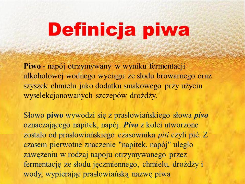 Definicja piwa Piwo - napój otrzymywany w wyniku fermentacji alkoholowej wodnego wyciągu ze słodu browarnego oraz szyszek chmielu jako dodatku smakowe