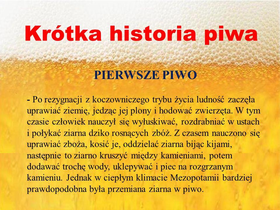 Krótka historia piwa PIERWSZE PIWO - Po rezygnacji z koczowniczego trybu życia ludność zaczęła uprawiać ziemię, jedząc jej plony i hodować zwierzęta.