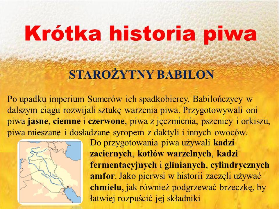 Krótka historia piwa STAROŻYTNY BABILON Po upadku imperium Sumerów ich spadkobiercy, Babilończycy w dalszym ciągu rozwijali sztukę warzenia piwa. Przy