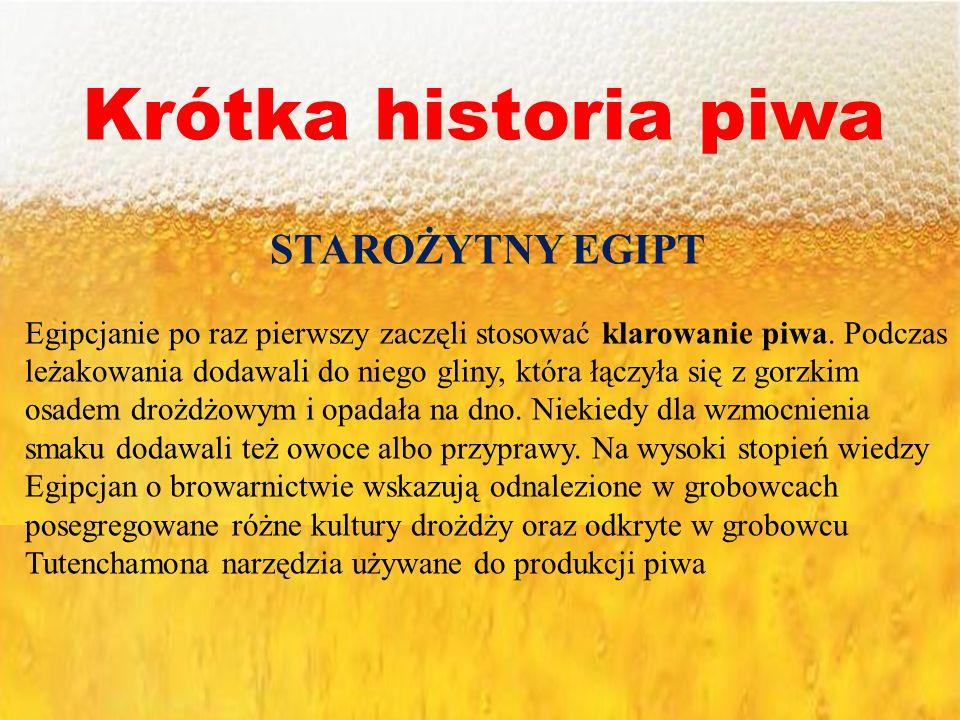 Krótka historia piwa STAROŻYTNY EGIPT Egipcjanie po raz pierwszy zaczęli stosować klarowanie piwa. Podczas leżakowania dodawali do niego gliny, która