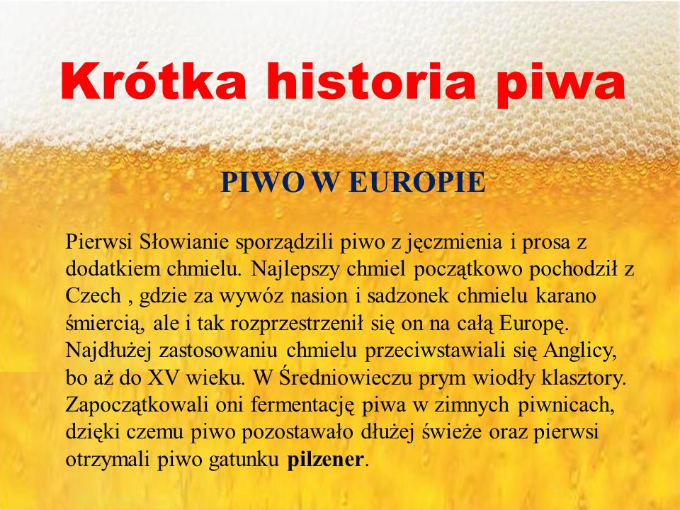 Krótka historia piwa PIWO W EUROPIE Pierwsi Słowianie sporządzili piwo z jęczmienia i prosa z dodatkiem chmielu. Najlepszy chmiel początkowo pochodził
