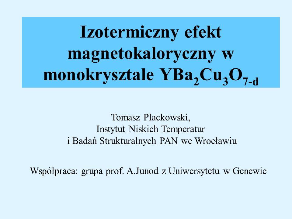 Izotermiczny efekt magnetokaloryczny w monokrysztale YBa 2 Cu 3 O 7-d Tomasz Plackowski, Instytut Niskich Temperatur i Badań Strukturalnych PAN we Wro