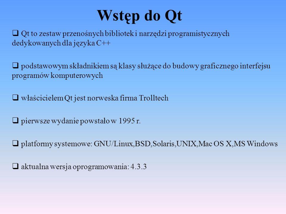 Wstęp do Qt Qt to zestaw przenośnych bibliotek i narzędzi programistycznych dedykowanych dla języka C++ podstawowym składnikiem są klasy służące do bu