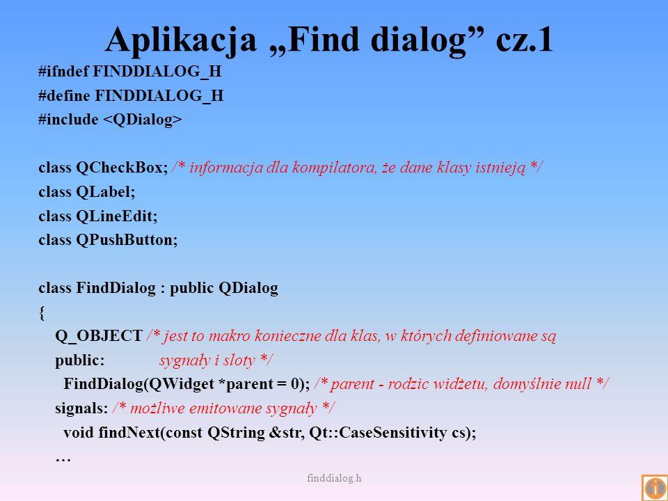 Aplikacja Find dialog cz.1 #ifndef FINDDIALOG_H #define FINDDIALOG_H #include class QCheckBox; /* informacja dla kompilatora, że dane klasy istnieją *