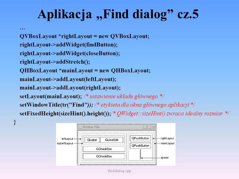 Aplikacja Find dialog cz.5 … QVBoxLayout *rightLayout = new QVBoxLayout; rightLayout->addWidget(findButton); rightLayout->addWidget(closeButton); righ