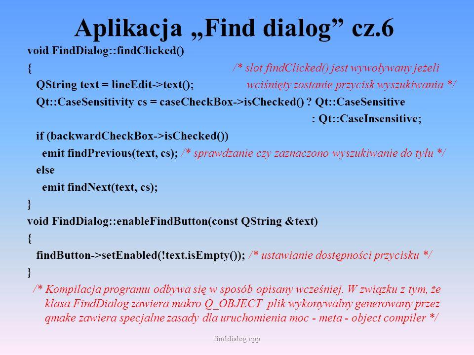 Aplikacja Find dialog cz.6 void FindDialog::findClicked() { /* slot findClicked() jest wywoływany jeżeli QString text = lineEdit->text(); wciśnięty zo