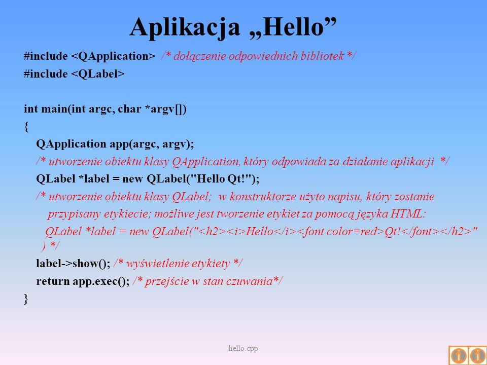 Aplikacja Hello #include /* dołączenie odpowiednich bibliotek */ #include int main(int argc, char *argv[]) { QApplication app(argc, argv); /* utworzen