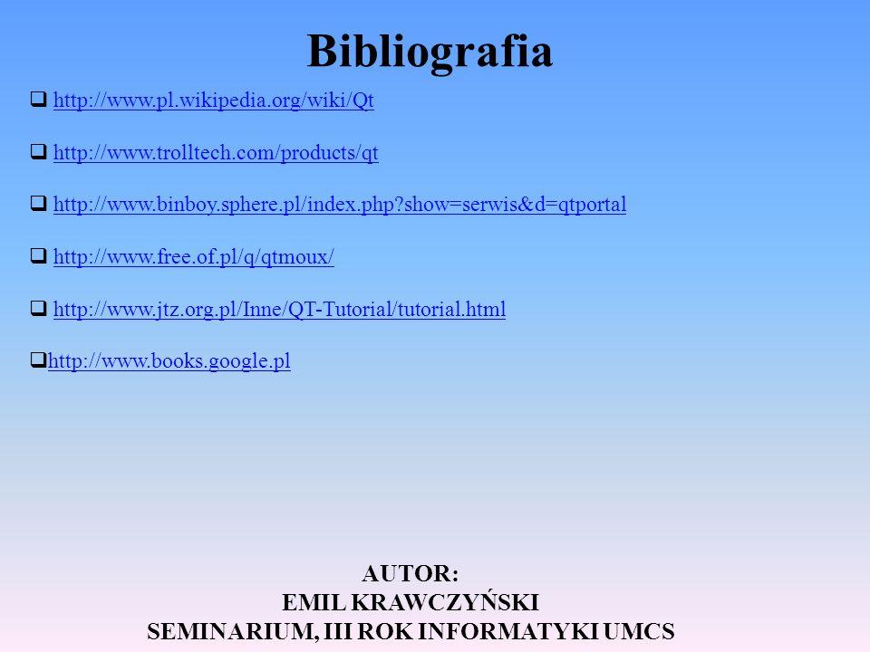 Bibliografia http://www.pl.wikipedia.org/wiki/Qt http://www.trolltech.com/products/qt http://www.binboy.sphere.pl/index.php?show=serwis&d=qtportal htt
