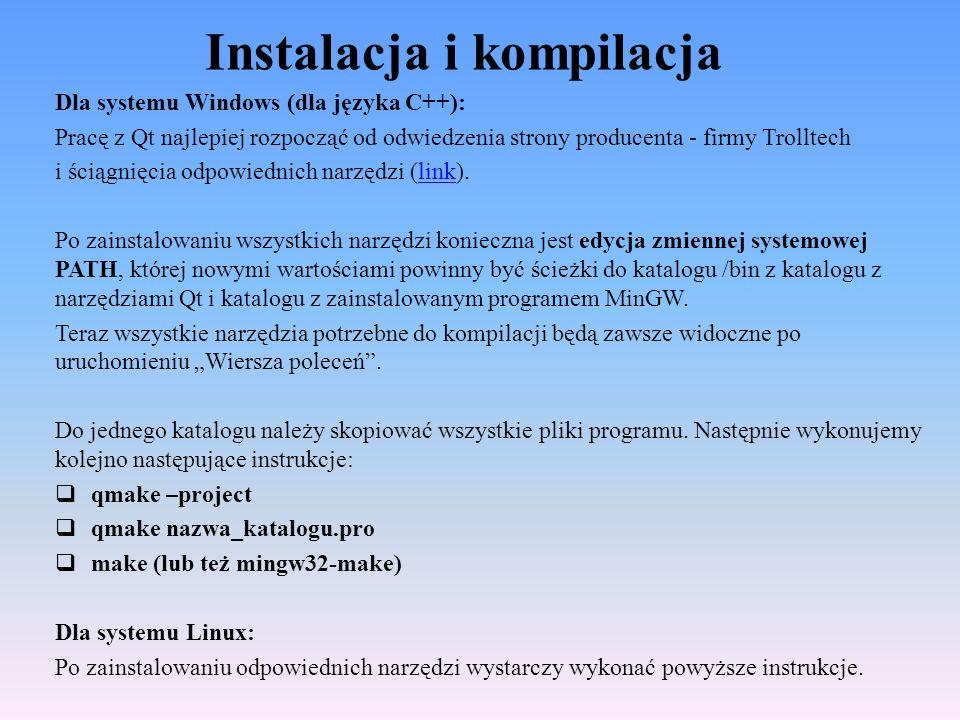 Aplikacja Find dialog cz.4 … connect(lineEdit, SIGNAL(textChanged(const QString &)), this, SLOT(enableFindButton(const QString &))); /* przycisk staje się dostępny jeżeli pojawi się sygnał o wpisaniu tekstu */ connect(findButton, SIGNAL(clicked()), this, SLOT(findClicked())); /* wywołanie findClicked() po kliknięciu */ connect(closeButton, SIGNAL(clicked()),this, SLOT(close())); QHBoxLayout *topLeftLayout = new QHBoxLayout; topLeftLayout->addWidget(label); /* dodawanie widżetu */ topLeftLayout->addWidget(lineEdit); QVBoxLayout *leftLayout = new QVBoxLayout; /* tworzenie obiektu menadżera */ leftLayout->addLayout(topLeftLayout); leftLayout->addWidget(caseCheckBox); leftLayout->addWidget(backwardCheckBox); … /* dzięki zagnieżdżeniu wszystkich rodzajów menadżerów możliwe jest dowolne ułożenie wszystkich widżetów w przjrzystej i czytelnej formie */ finddialog.cpp