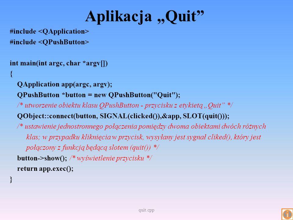 Aplikacja Age cz.1 #include int main(int argc, char *argv[]) { QApplication app(argc, argv); QWidget *window = new QWidget; /* obiekt służący do zarządzania oknem aplikacji */ window->setWindowTitle( Enter Your Age ); /* ustawienie etykiety okna głównego */ QSpinBox *spinBox = new QSpinBox; QSlider *slider = new QSlider(Qt::Horizontal); spinBox->setRange(0, 130); /* ustawienie zakresu */ slider->setRange(0, 130); … } age.cpp