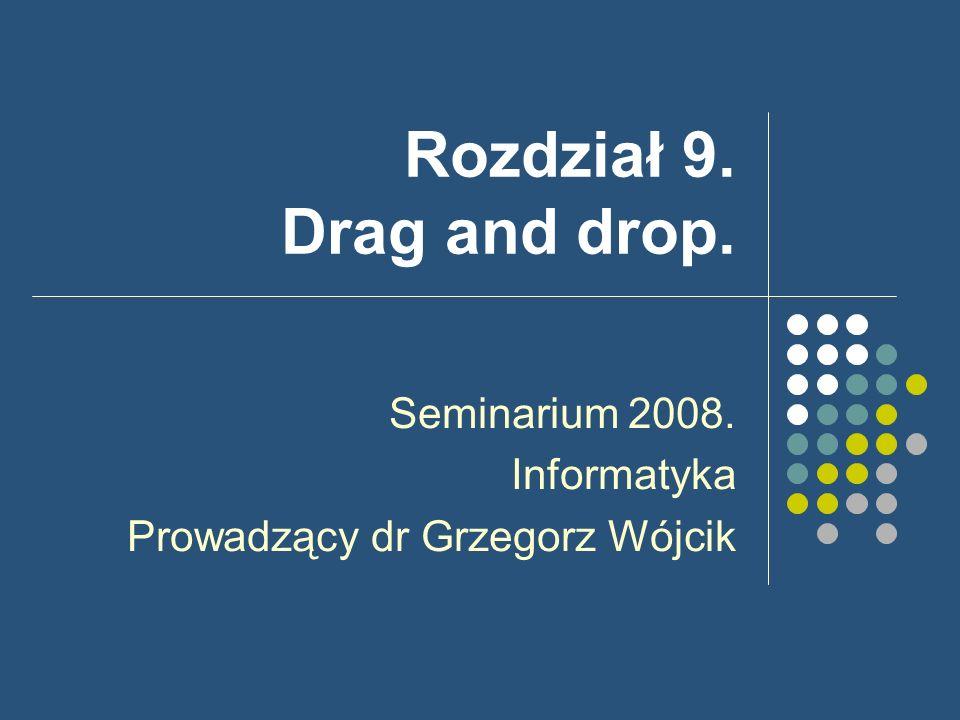 Rozdział 9. Drag and drop. Seminarium 2008. Informatyka Prowadzący dr Grzegorz Wójcik