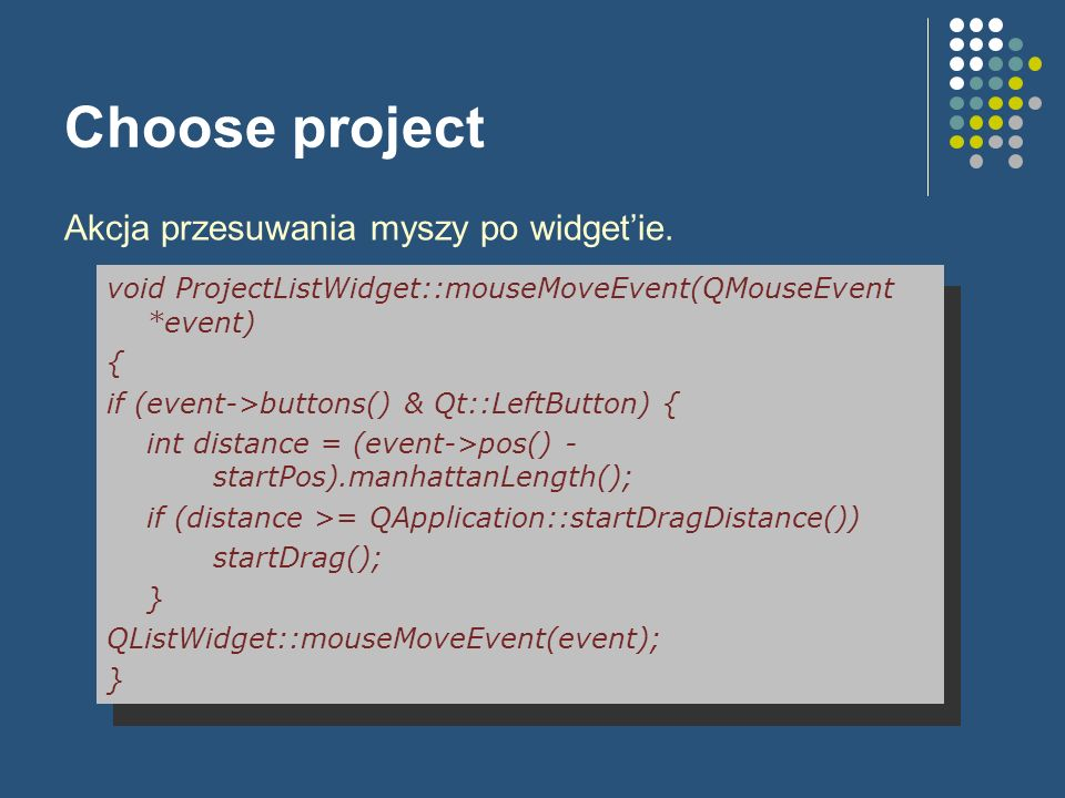 Choose project Akcja przesuwania myszy po widgetie. void ProjectListWidget::mouseMoveEvent(QMouseEvent *event) { if (event->buttons() & Qt::LeftButton