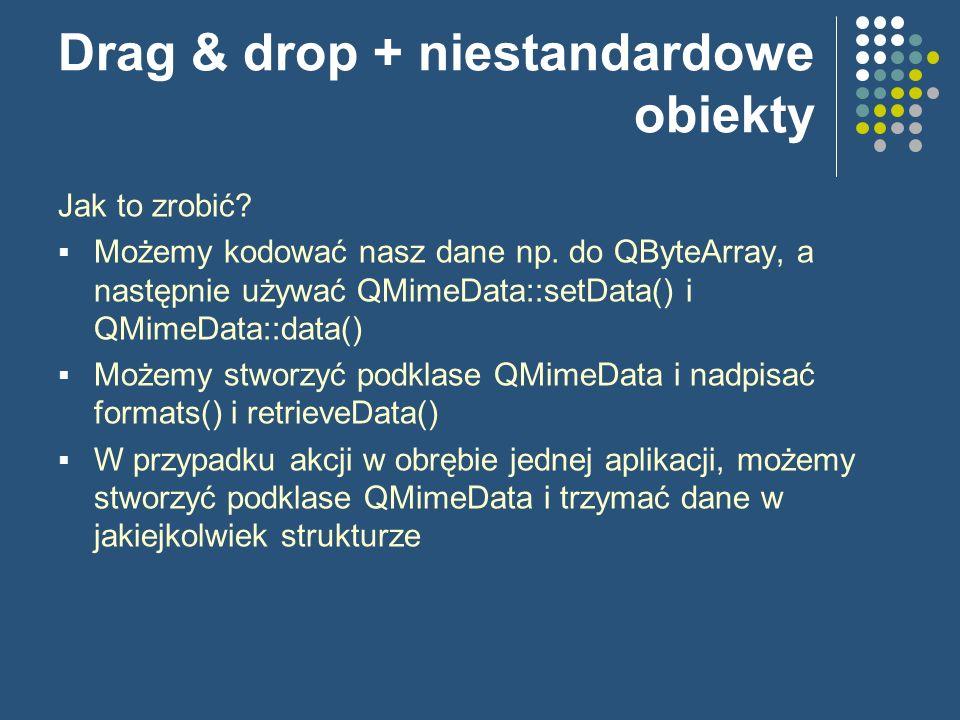 Drag & drop + niestandardowe obiekty Jak to zrobić? Możemy kodować nasz dane np. do QByteArray, a następnie używać QMimeData::setData() i QMimeData::d
