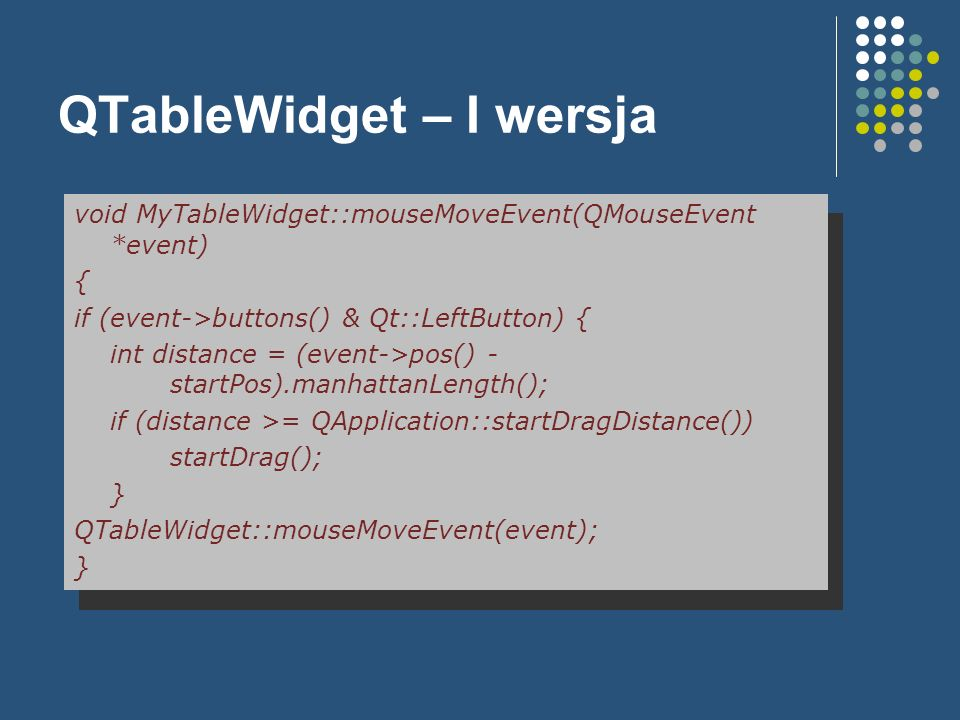QTableWidget – I wersja void MyTableWidget::mouseMoveEvent(QMouseEvent *event) { if (event->buttons() & Qt::LeftButton) { int distance = (event->pos()