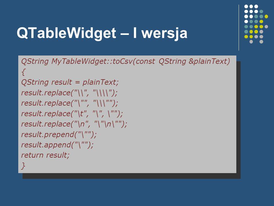 QTableWidget – I wersja QString MyTableWidget::toCsv(const QString &plainText) { QString result = plainText; result.replace(