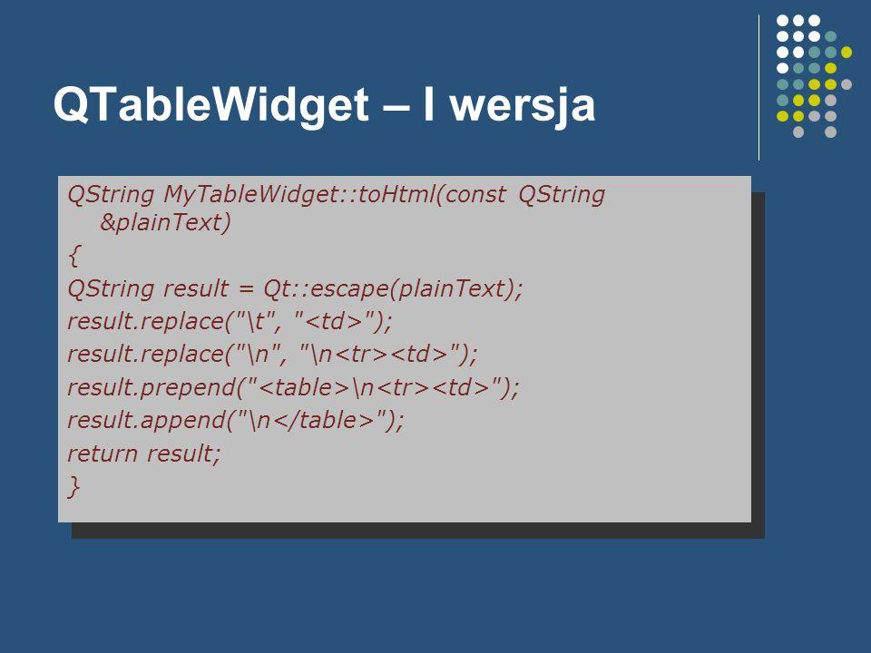 QTableWidget – I wersja QString MyTableWidget::toHtml(const QString &plainText) { QString result = Qt::escape(plainText); result.replace(