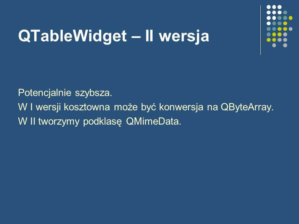 QTableWidget – II wersja Potencjalnie szybsza. W I wersji kosztowna może być konwersja na QByteArray. W II tworzymy podklasę QMimeData.