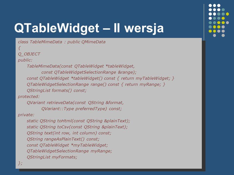 QTableWidget – II wersja class TableMimeData : public QMimeData { Q_OBJECT public: TableMimeData(const QTableWidget *tableWidget, const QTableWidgetSe