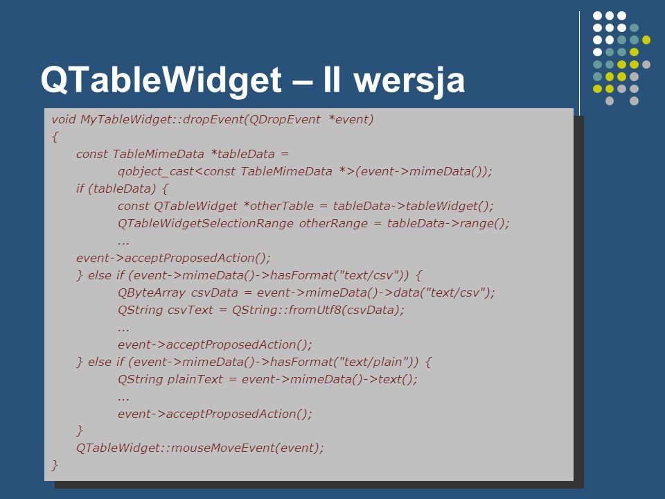 QTableWidget – II wersja void MyTableWidget::dropEvent(QDropEvent *event) { const TableMimeData *tableData = qobject_cast (event->mimeData()); if (tab
