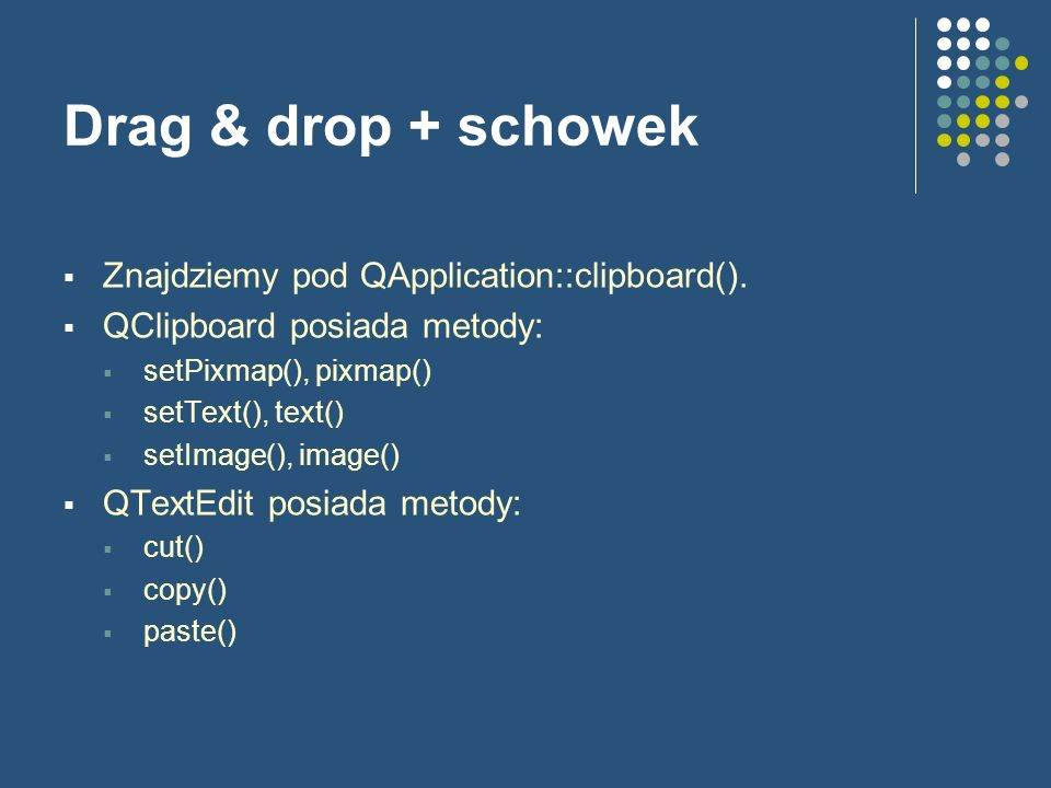 Drag & drop + schowek Znajdziemy pod QApplication::clipboard(). QClipboard posiada metody: setPixmap(), pixmap() setText(), text() setImage(), image()