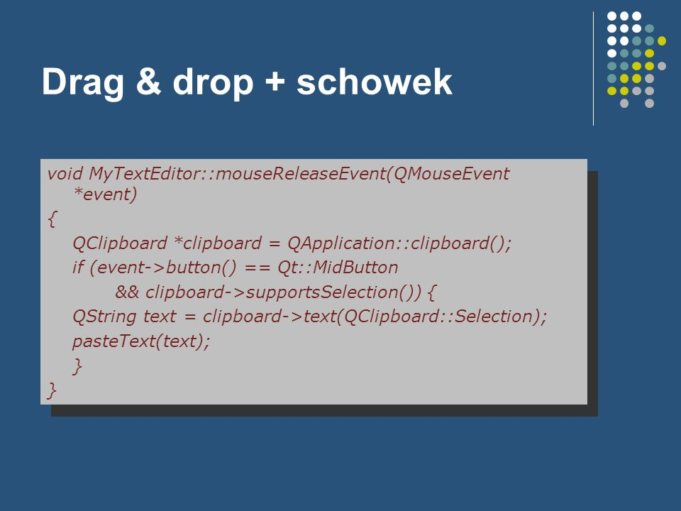 Drag & drop + schowek void MyTextEditor::mouseReleaseEvent(QMouseEvent *event) { QClipboard *clipboard = QApplication::clipboard(); if (event->button(