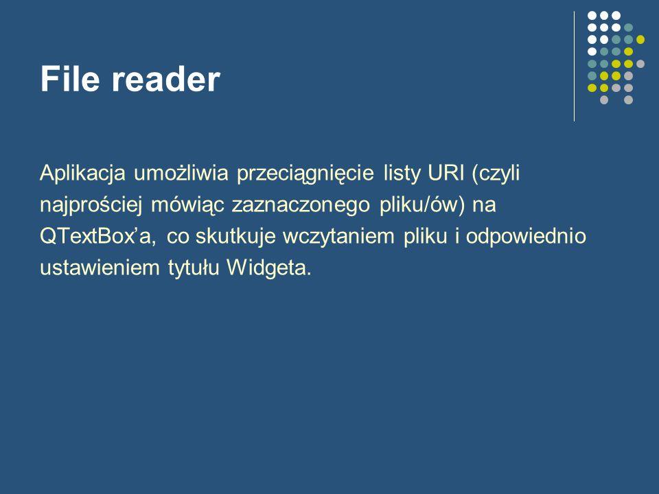 File reader Definicja głównego okna class MainWindow : public QMainWindow { Q_OBJECT public: MainWindow(); protected: void dragEnterEvent(QDragEnterEvent *event); void dropEvent(QDropEvent *event); private: bool readFile(const QString &fileName); QTextEdit *textEdit; };