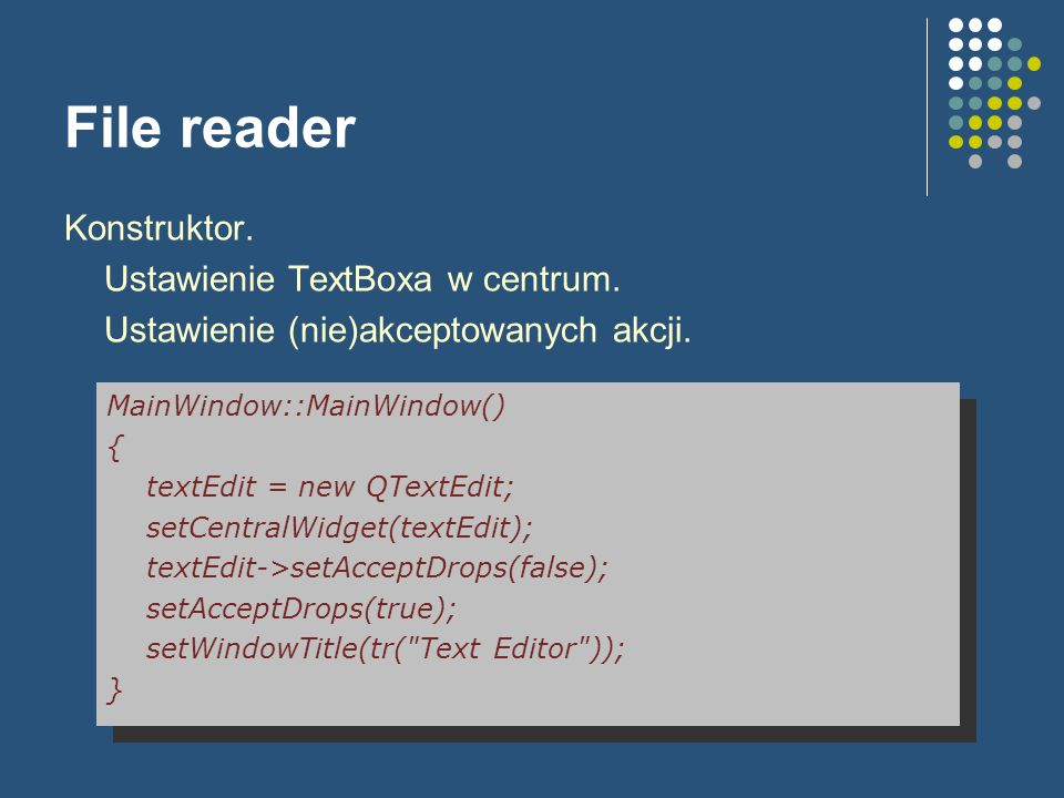 File reader Konstruktor. Ustawienie TextBoxa w centrum. Ustawienie (nie)akceptowanych akcji. MainWindow::MainWindow() { textEdit = new QTextEdit; setC