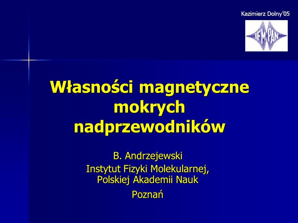 Własności magnetyczne mokrych nadprzewodników B. Andrzejewski Instytut Fizyki Molekularnej, Polskiej Akademii Nauk Poznań Kazimierz Dolny05