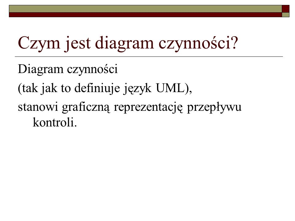 Czym jest diagram czynności? Diagram czynności (tak jak to definiuje język UML), stanowi graficzną reprezentację przepływu kontroli.