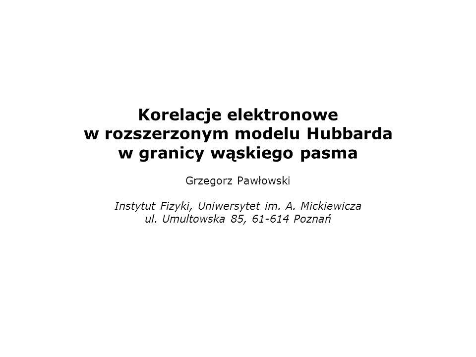 Korelacje elektronowe w rozszerzonym modelu Hubbarda w granicy wąskiego pasma Grzegorz Pawłowski Instytut Fizyki, Uniwersytet im. A. Mickiewicza ul. U