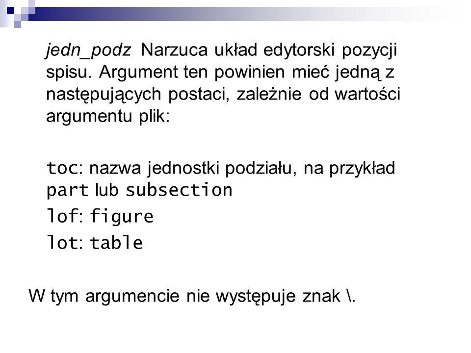jedn_podz Narzuca układ edytorski pozycji spisu. Argument ten powinien mieć jedną z następujących postaci, zależnie od wartości argumentu plik: toc :