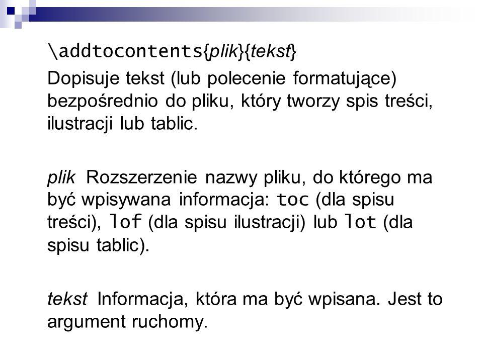 \addtocontents {plik}{tekst} Dopisuje tekst (lub polecenie formatujące) bezpośrednio do pliku, który tworzy spis treści, ilustracji lub tablic. plik R