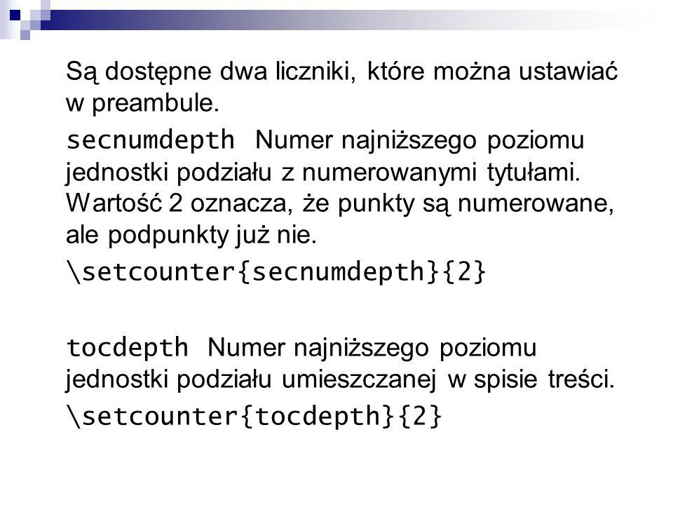 Są dostępne dwa liczniki, które można ustawiać w preambule. secnumdepth Numer najniższego poziomu jednostki podziału z numerowanymi tytułami. Wartość