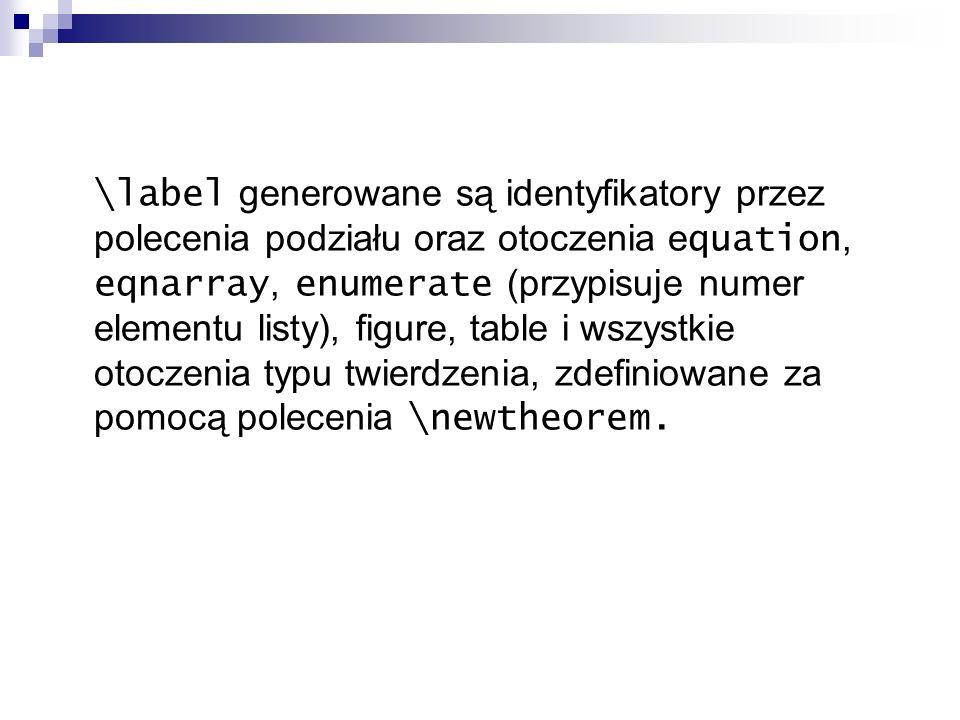 \label generowane są identyfikatory przez polecenia podziału oraz otoczenia e quation, eqnarray, enumerate (przypisuje numer elementu listy), figure,