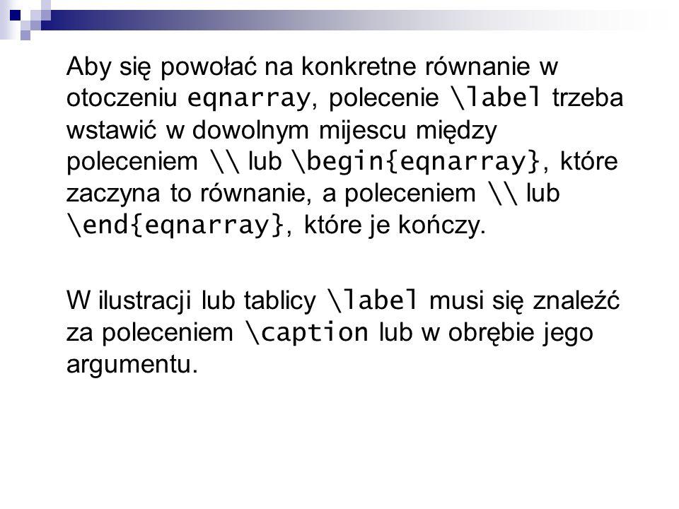 Aby się powołać na konkretne równanie w otoczeniu eqnarray, polecenie \label trzeba wstawić w dowolnym mijescu między poleceniem \\ lub \begin{eqnarra