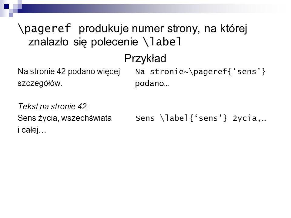 \pageref produkuje numer strony, na której znalazło się polecenie \label Przykład Na stronie 42 podano więcej Na stronie~\pageref{sens} szczegółów. po