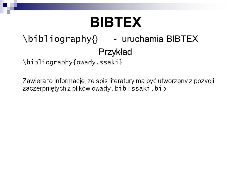 BIBTEX \bibliography {} - uruchamia BIBTEX Przykład \bibliography{owady,ssaki} Zawiera to informację, że spis literatury ma być utworzony z pozycji za
