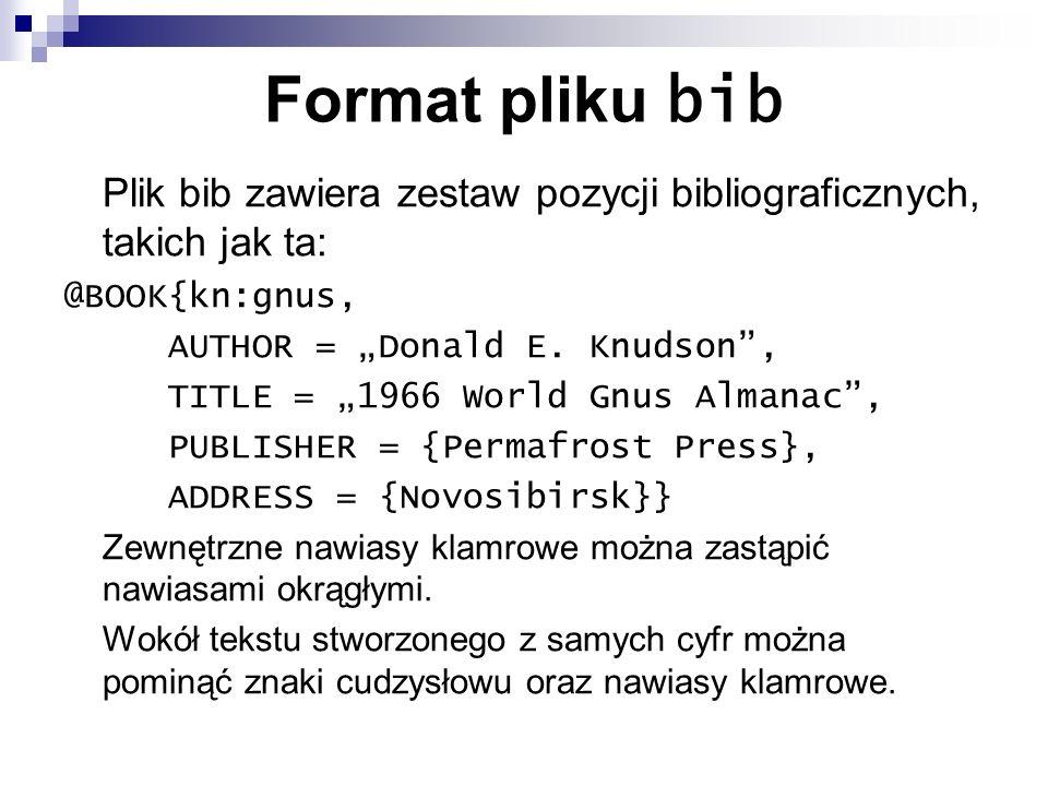 Format pliku bib Plik bib zawiera zestaw pozycji bibliograficznych, takich jak ta: @BOOK{kn:gnus, AUTHOR = Donald E. Knudson, TITLE = 1966 World Gnus