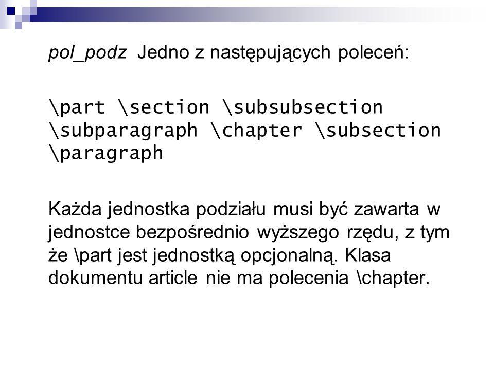 pol_podz Jedno z następujących poleceń: \part \section \subsubsection \subparagraph \chapter \subsection \paragraph Każda jednostka podziału musi być